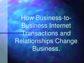 How Business-to-Business Internet Transactions and Relationships Change Business.