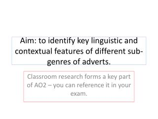 Aim: to identify key linguistic and contextual features of different sub-genres of adverts.