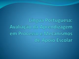 Língua Portuguesa:  Avaliação da Aprendizagem em Processo e Mecanismos de Apoio Escolar