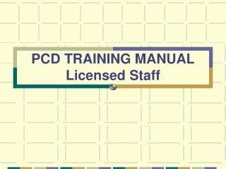 PCD TRAINING MANUAL Licensed Staff