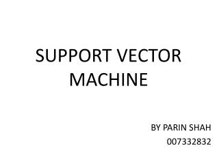 SUPPORT VECTOR MACHINE BY PARIN SHAH   007332832