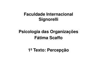 Faculdade Internacional Signorelli Psicologia das Organizações Fátima Scaffo 1º Texto: Percepção