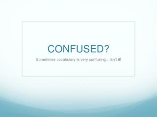 CONFUSED?