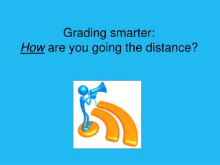 Grading smarter: How  are you going the distance?