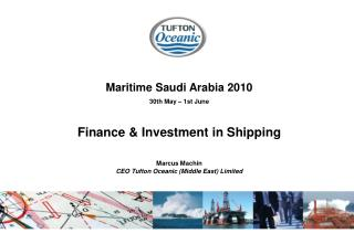 Maritime Saudi Arabia 2010 30th May   1st June  Finance  Investment in Shipping  Marcus Machin  CEO Tufton Oceanic Middl