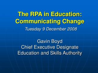The RPA in Education: Communicating Change  Tuesday 9 December 2008