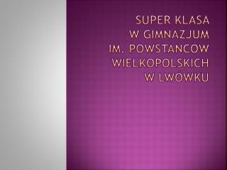 Super Klasa     w Gimnazjum  im. Powstańców Wielkopolskich  w Lwówku