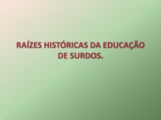 RAÍZES HISTÓRICAS DA EDUCAÇÃO DE SURDOS.