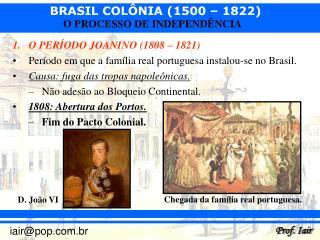 O PERÍODO JOANINO (1808 – 1821) Período em que a família real portuguesa instalou-se no Brasil.