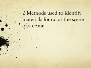 2 Methods used to identify materials found at the scene of a crime