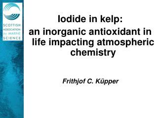 Iodide in kelp:  an inorganic antioxidant in life impacting atmospheric chemistry