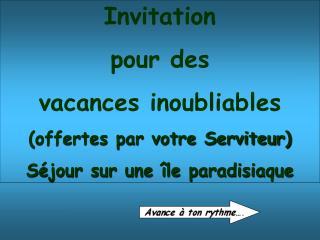 Invitation pour des  vacances inoubliables (offertes par votre Serviteur)