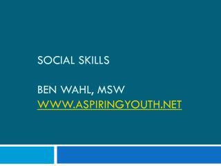 Social SKILLS Ben Wahl, MSW WWW.AspiringYOUTH