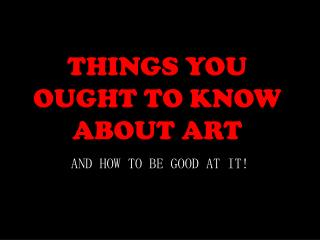 THINGS YOU OUGHT TO KNOW ABOUT ART