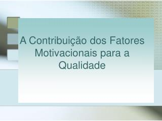 A Contribuição dos  Fatores Motivacionais para a Qualidade