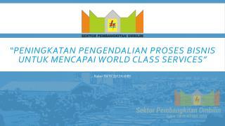 """"""" Peningkatan Pengendalian  Proses  Bisnis untuk Mencapai  World Class  Services"""""""