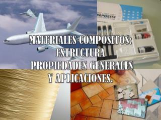 MATERIALES COMPOSITOS:  ESTRUCTURA PROPIEDADES GENERALES Y APLICACIONES.