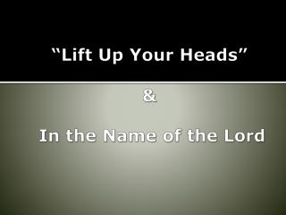 �Lift Up Your Heads� &  In the Name of the Lord