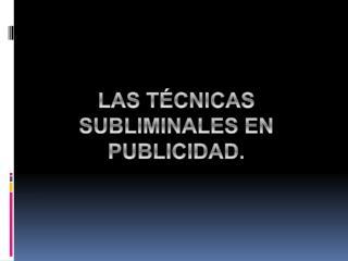 LAS  TÉCNICAS  SUBLIMINALES EN PUBLICIDAD.