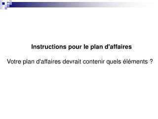 Instructions pour le plan d'affaires Votre plan d'affaires devrait contenir quels éléments ?
