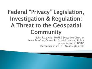 "Federal ""Privacy"" Legislation, Investigation & Regulation: A Threat to the Geospatial Community"
