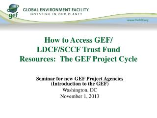 How to Access GEF/ LDCF/SCCF  Trust Fund Resources:  The GEF Project Cycle