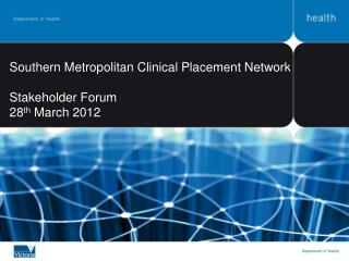 Southern Metropolitan Clinical Placement Network Stakeholder Forum 28 th  March 2012