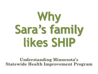 Why  Sara�s family likes SHIP  Understanding  Minnesota�s  Statewide Health Improvement  Program