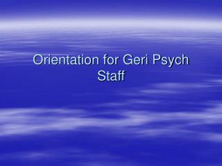 Orientation for Geri Psych Staff