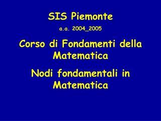 SIS Piemonte a.a. 2004_2005 Corso di Fondamenti della Matematica Nodi fondamentali in Matematica