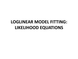 LOGLINEAR MODEL FITTING: LIKELIHOOD EQUATIONS