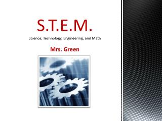 S.T.E.M. Science, Technology, Engineering, and Math Mrs. Green