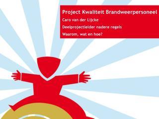 Project Kwaliteit Brandweerpersoneel Caro van der Lijcke Deelprojectleider nadere regels
