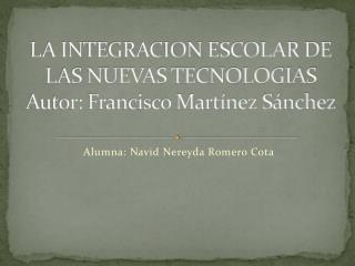 LA INTEGRACION ESCOLAR DE LAS NUEVAS TECNOLOGIAS Autor: Francisco Martínez Sánchez