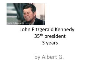 John Fitzgerald Kennedy	 35 th  president 3 years