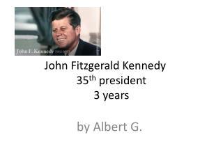 John Fitzgerald Kennedy 35 th  president 3 years