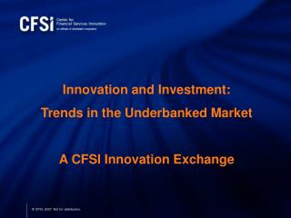Innovation and Investment:  Trends in the Underbanked Market A CFSI Innovation Exchange