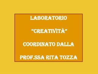 """Laboratorio  """"Creatività"""" Coordinato dalla  prof.ssa Rita Tozza"""