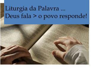 Liturgia da Palavra ... Deus fala > o povo responde!