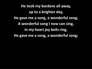 He took my burdens all away, up to a brighter day, He gave me a song, a wonderful song;