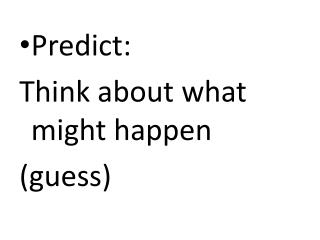Predict:  Think about what might happen (guess)