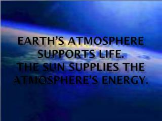 Earth's atmosphere supports life. The Sun supplies the atmosphere's energy.