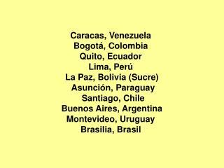 Caracas, Venezuela  Bogotá, Colombia  Quito, Ecuador  Lima, Perú  La Paz, Bolivia (Sucre)