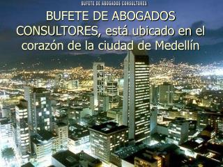 BUFETE DE ABOGADOS CONSULTORES, está ubicado enel corazón de la ciudad de Medellín