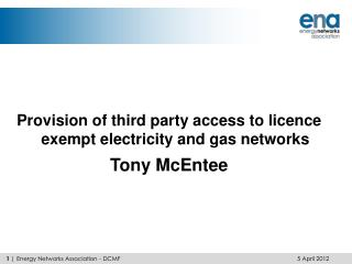Provision of third party access to licence exempt electricity and gas networks Tony McEntee