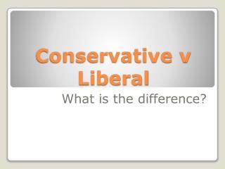 Conservative v Liberal