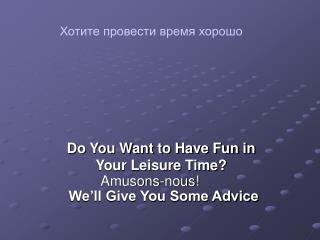 Do You Want to Have Fun in Your Leisure Time?