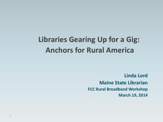 Libraries Gearing Up for a Gig:   Anchors for Rural America   Linda Lord Maine State Librarian