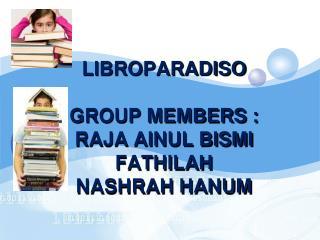 LIBROPARADISO GROUP MEMBERS : RAJA AINUL BISMI FATHILAH NASHRAH HANUM