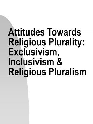 Attitudes Towards Religious Plurality: Exclusivism, Inclusivism  Religious Pluralism